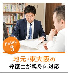 Point.3 地元・東大阪の弁護士が親身に対応